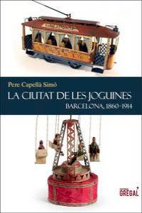La ciutat de les joguines. Barcelona, 1840-1918